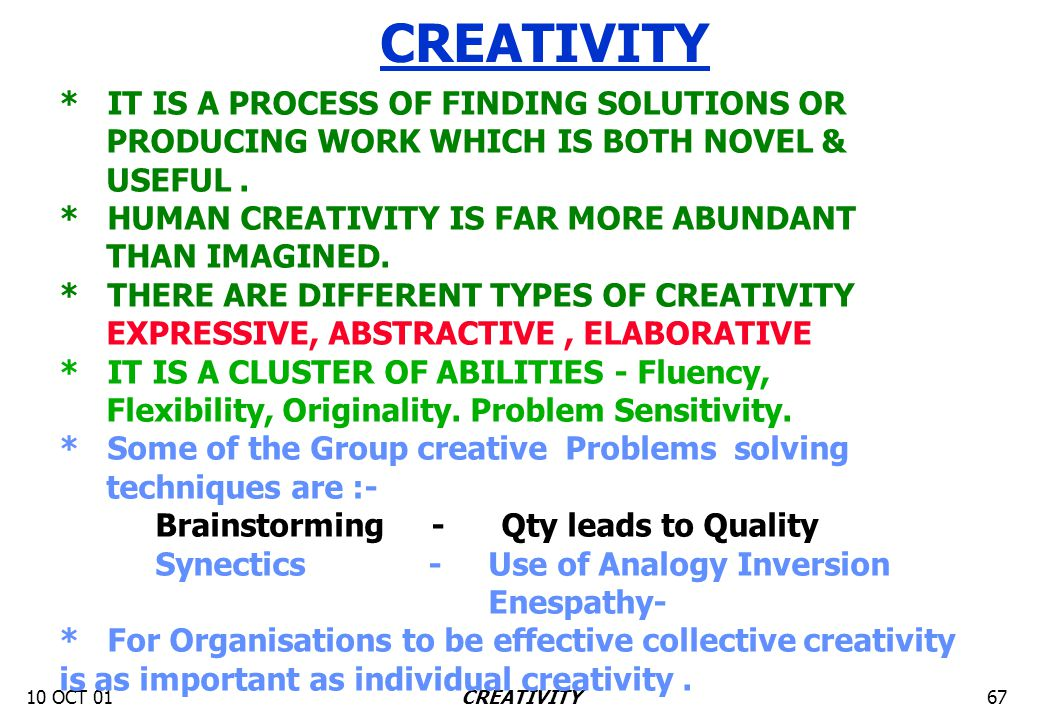 10 OCT 0167CREATIVITY * IT IS A PROCESS OF FINDING SOLUTIONS OR PRODUCING WORK WHICH IS BOTH NOVEL & USEFUL. * HUMAN CREATIVITY IS FAR MORE ABUNDANT T