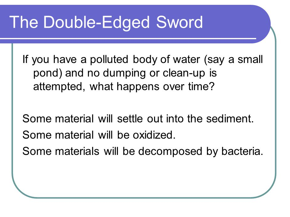 The Double-Edged Sword If you have a polluted body of water (say a small pond) and no dumping or clean-up is attempted, what happens over time.