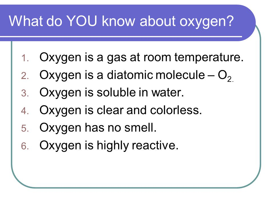 What do YOU know about oxygen. 1. Oxygen is a gas at room temperature.