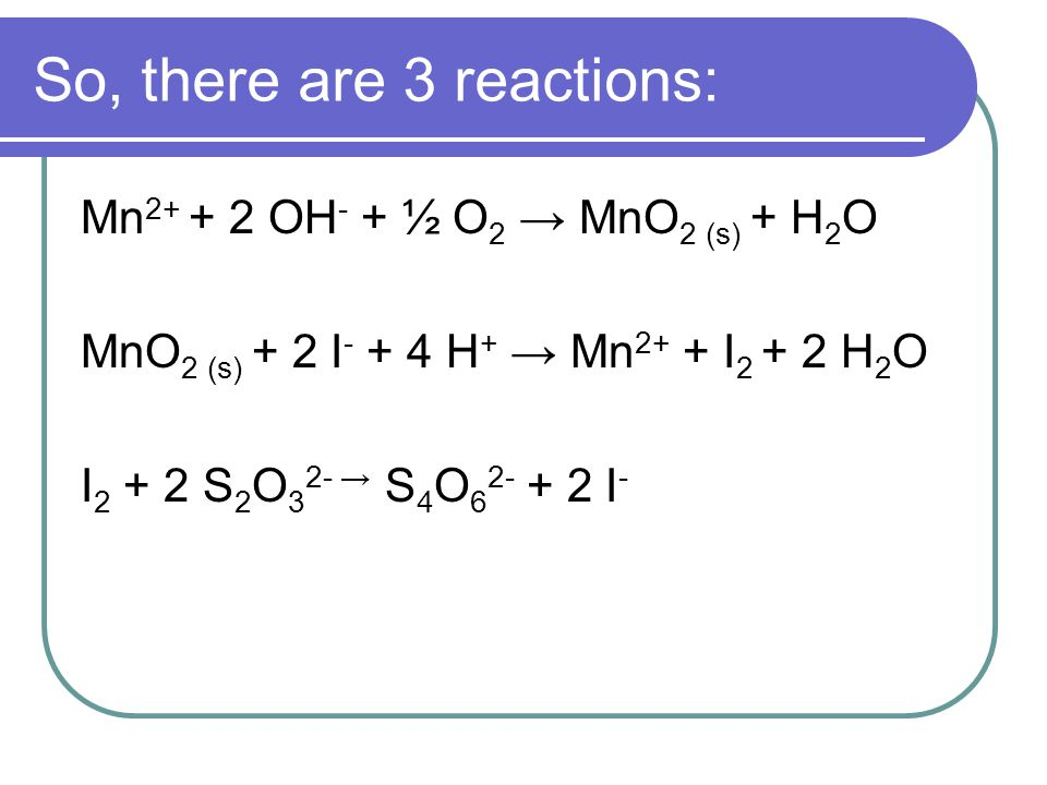 So, there are 3 reactions: Mn 2+ + 2 OH - + ½ O 2 → MnO 2 (s) + H 2 O MnO 2 (s) + 2 I - + 4 H + → Mn 2+ + I 2 + 2 H 2 O I 2 + 2 S 2 O 3 2- → S 4 O 6 2- + 2 I -