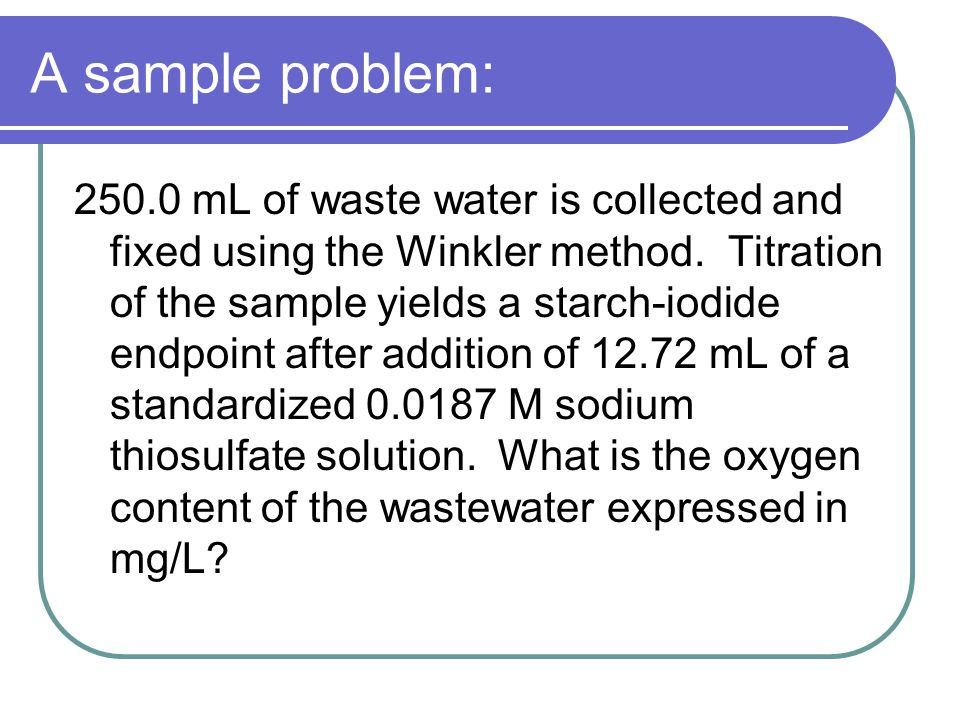 A sample problem: 250.0 mL of waste water is collected and fixed using the Winkler method.