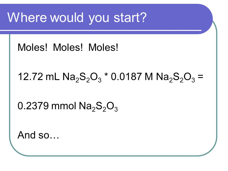 Moles! Moles! Moles! 12.72 mL Na 2 S 2 O 3 * 0.0187 M Na 2 S 2 O 3 = 0.2379 mmol Na 2 S 2 O 3 And so…