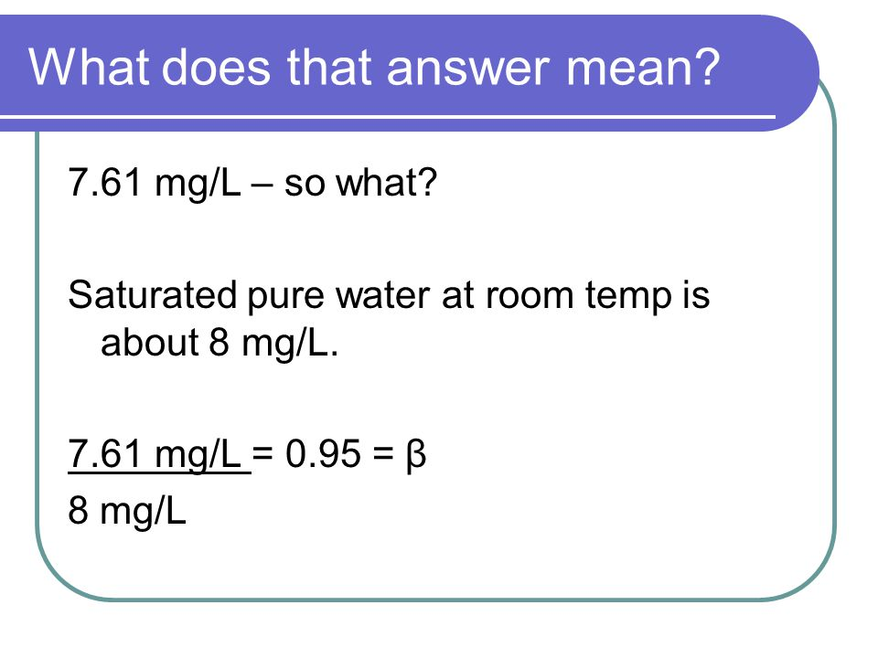 What does that answer mean. 7.61 mg/L – so what.