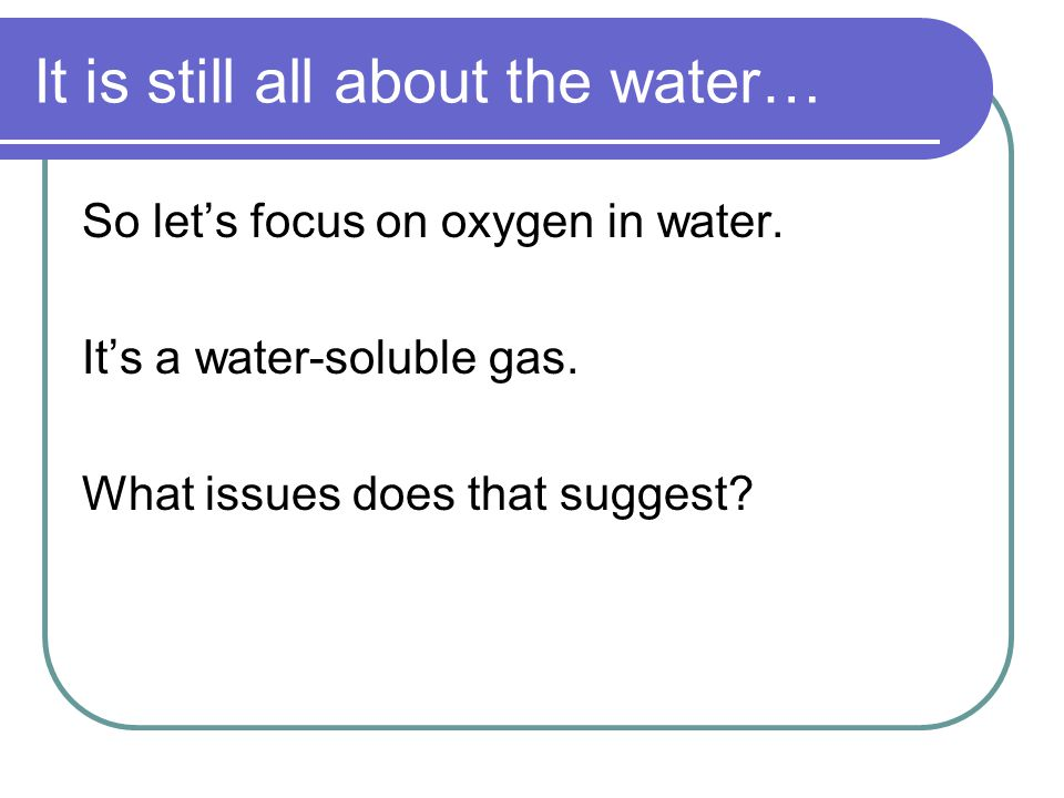 Aqueous oxygen Solubility is limited.In pure water, solubility is only a function of temperature.