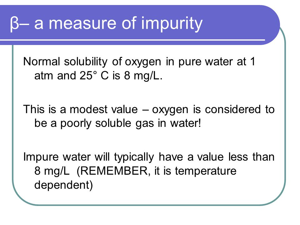 β– a measure of impurity Normal solubility of oxygen in pure water at 1 atm and 25° C is 8 mg/L.