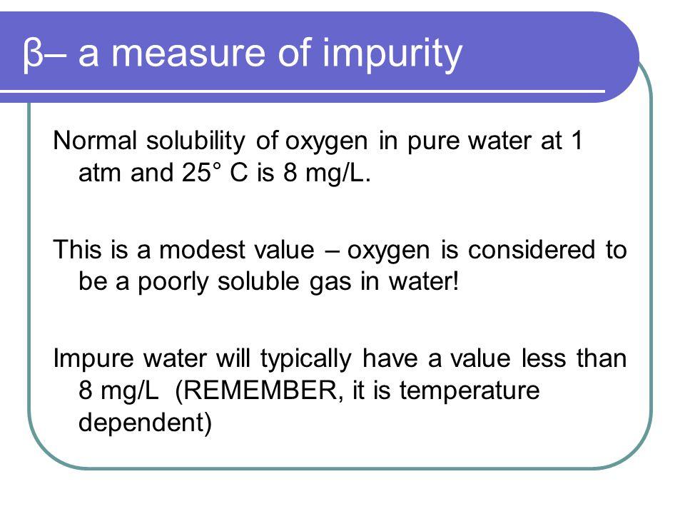 β– a measure of impurity The ratio between the actual solubility and the theoretical solubility is β: β = actual mg/L O 2 theoretical mg/L O 2 The smaller β is, the more impure the water is.