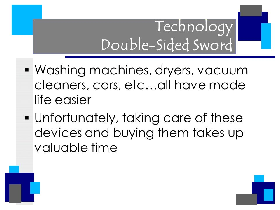 Technology Double-Sided Sword  Washing machines, dryers, vacuum cleaners, cars, etc…all have made life easier  Unfortunately, taking care of these devices and buying them takes up valuable time