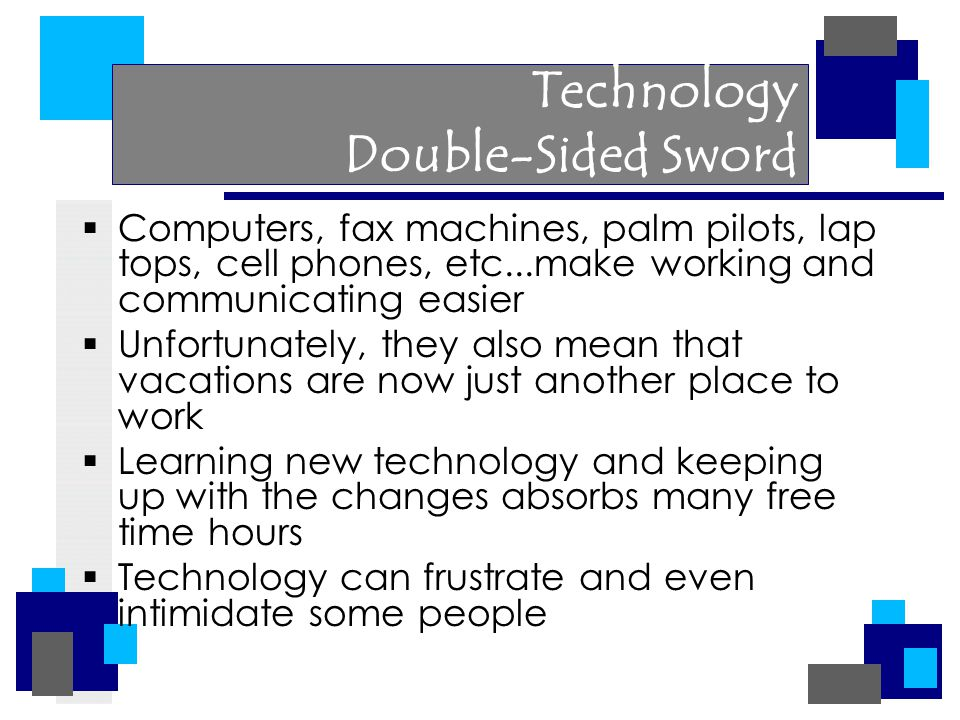 Technology Double-Sided Sword  Computers, fax machines, palm pilots, lap tops, cell phones, etc...make working and communicating easier  Unfortunately, they also mean that vacations are now just another place to work  Learning new technology and keeping up with the changes absorbs many free time hours  Technology can frustrate and even intimidate some people