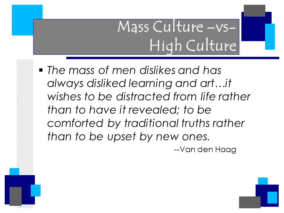 Mass Culture –vs- High Culture  The mass of men dislikes and has always disliked learning and art…it wishes to be distracted from life rather than to have it revealed; to be comforted by traditional truths rather than to be upset by new ones.