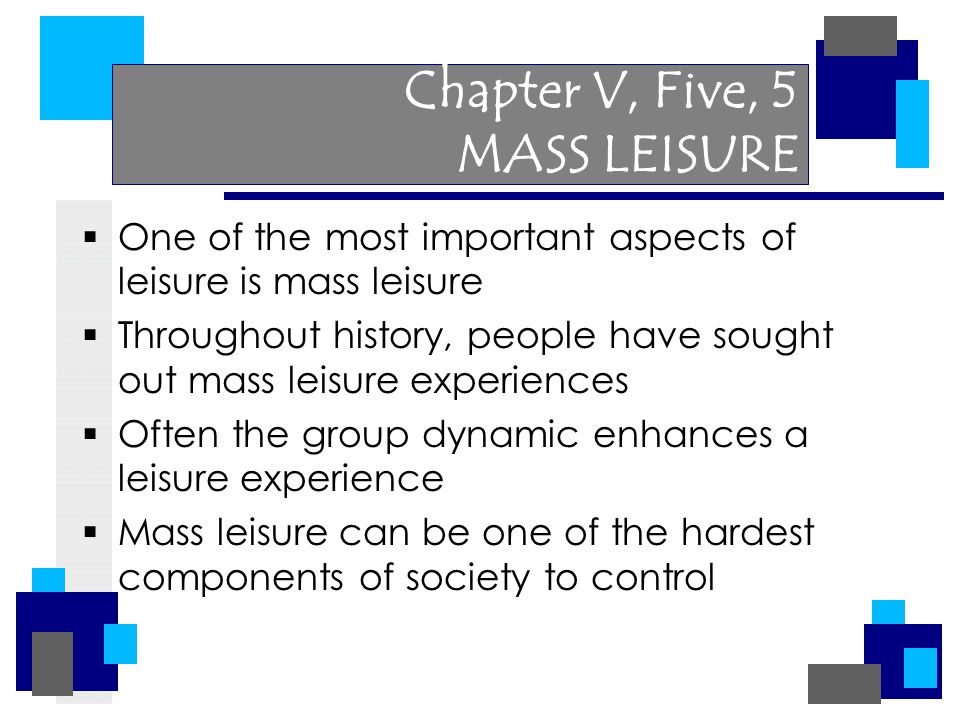 Chapter V, Five, 5 MASS LEISURE  One of the most important aspects of leisure is mass leisure  Throughout history, people have sought out mass leisu