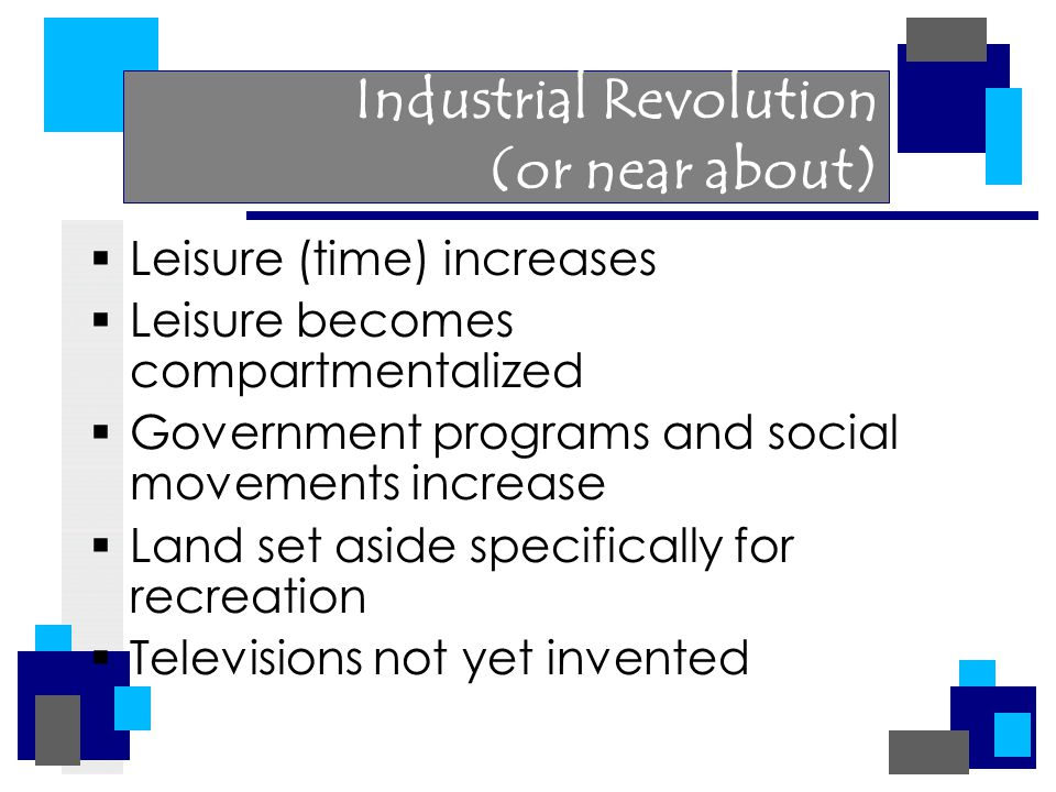 Industrial Revolution (or near about)  Leisure (time) increases  Leisure becomes compartmentalized  Government programs and social movements increase  Land set aside specifically for recreation  Televisions not yet invented