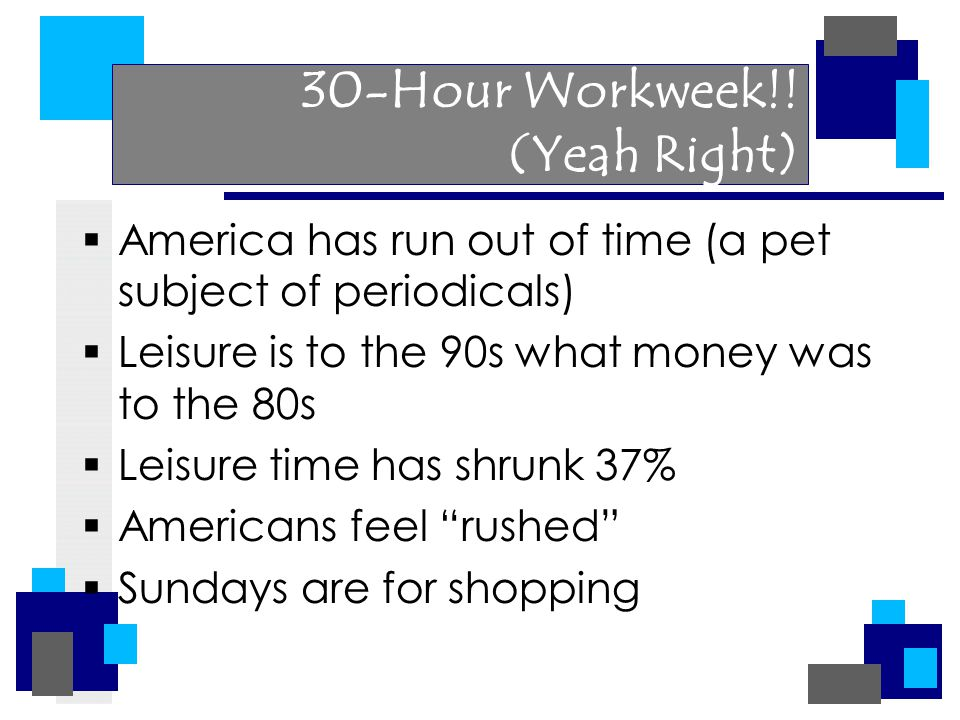 30-Hour Workweek!! (Yeah Right)  America has run out of time (a pet subject of periodicals)  Leisure is to the 90s what money was to the 80s  Leisu