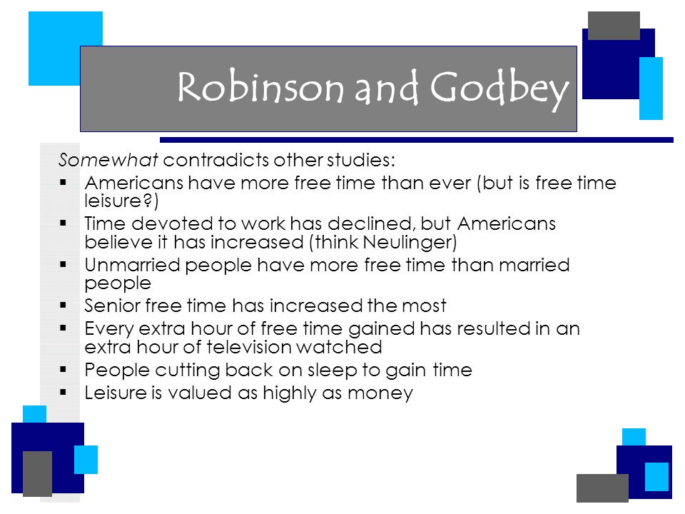 Robinson and Godbey Somewhat contradicts other studies:  Americans have more free time than ever (but is free time leisure )  Time devoted to work has declined, but Americans believe it has increased (think Neulinger)  Unmarried people have more free time than married people  Senior free time has increased the most  Every extra hour of free time gained has resulted in an extra hour of television watched  People cutting back on sleep to gain time  Leisure is valued as highly as money