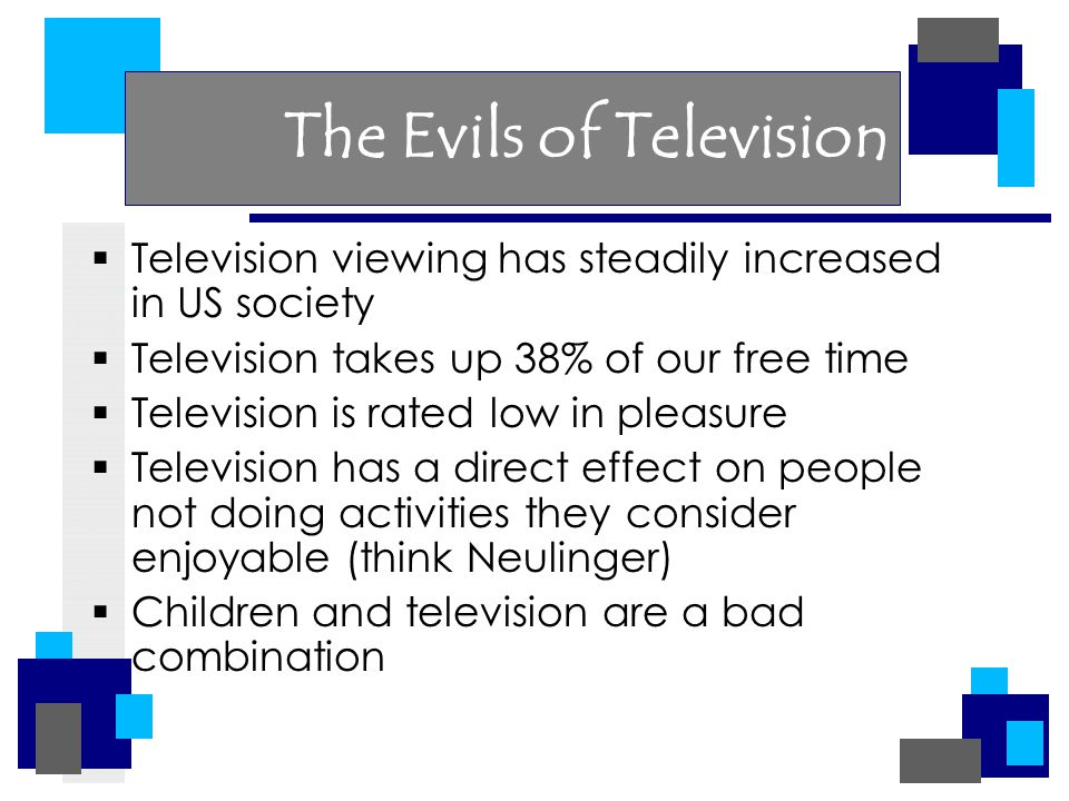The Evils of Television  Television viewing has steadily increased in US society  Television takes up 38% of our free time  Television is rated low in pleasure  Television has a direct effect on people not doing activities they consider enjoyable (think Neulinger)  Children and television are a bad combination