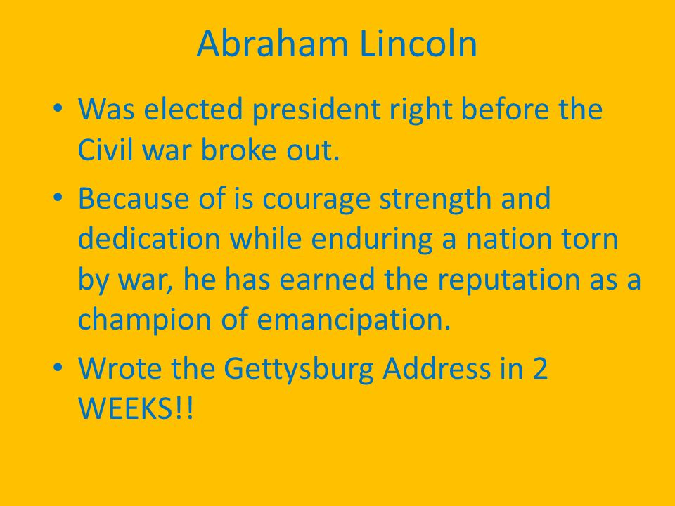 Abraham Lincoln Was elected president right before the Civil war broke out.