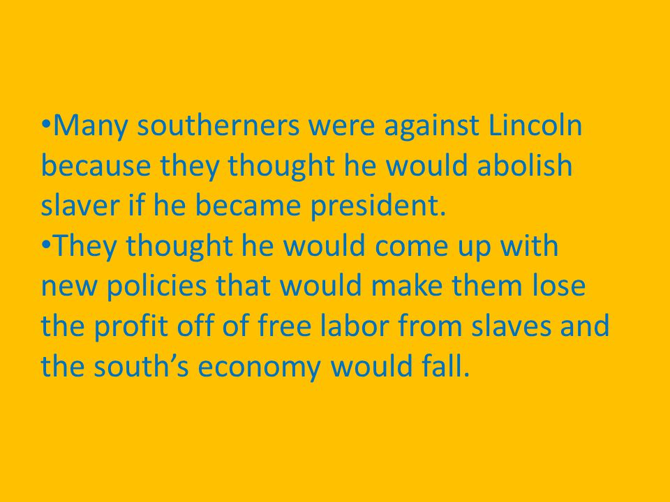 Many southerners were against Lincoln because they thought he would abolish slaver if he became president.