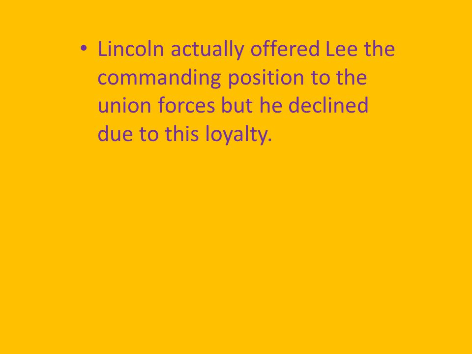 Lincoln actually offered Lee the commanding position to the union forces but he declined due to this loyalty.