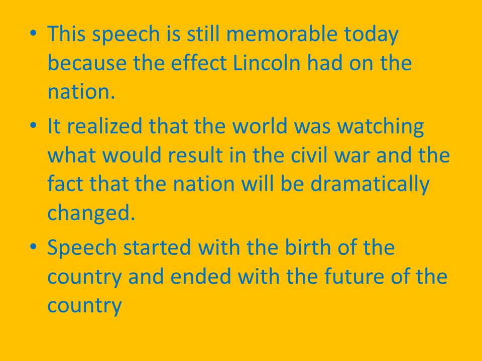 This speech is still memorable today because the effect Lincoln had on the nation.