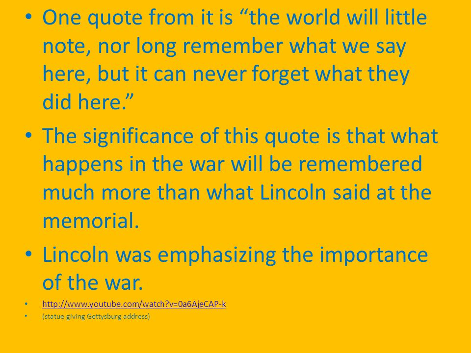 One quote from it is the world will little note, nor long remember what we say here, but it can never forget what they did here. The significance of this quote is that what happens in the war will be remembered much more than what Lincoln said at the memorial.