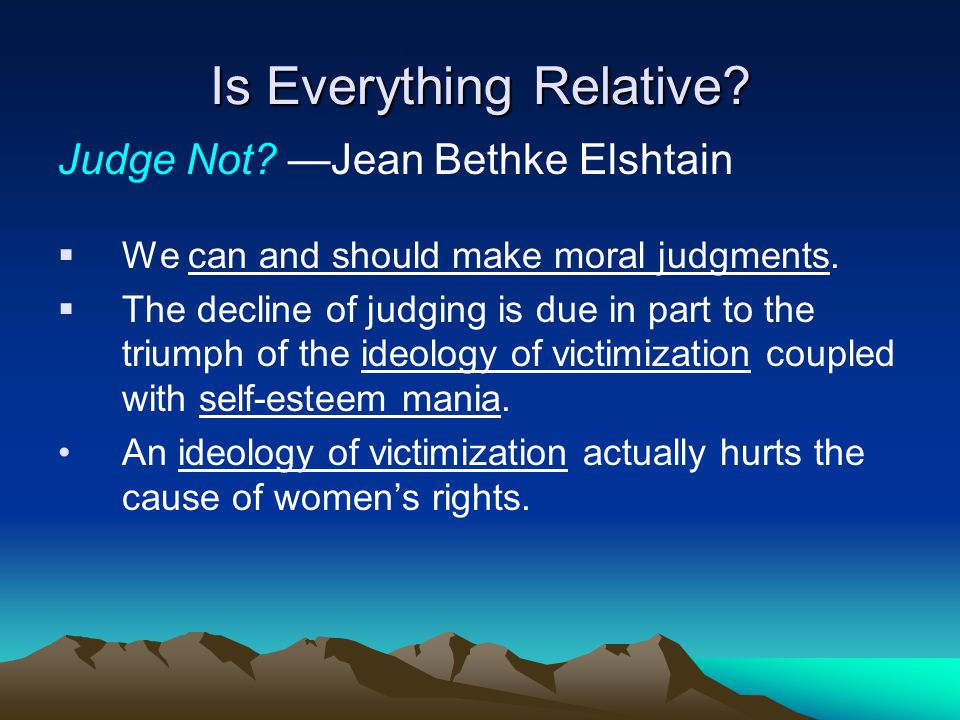 Is Everything Relative. Judge Not. —Jean Bethke Elshtain  We can and should make moral judgments.
