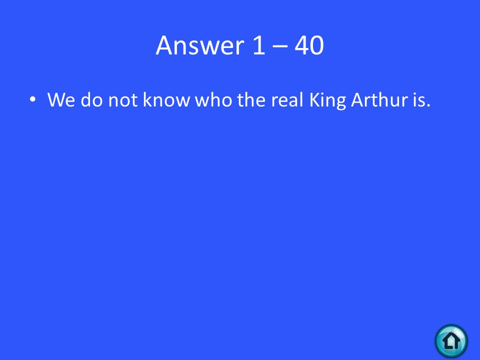 Answer 1 – 40 We do not know who the real King Arthur is.