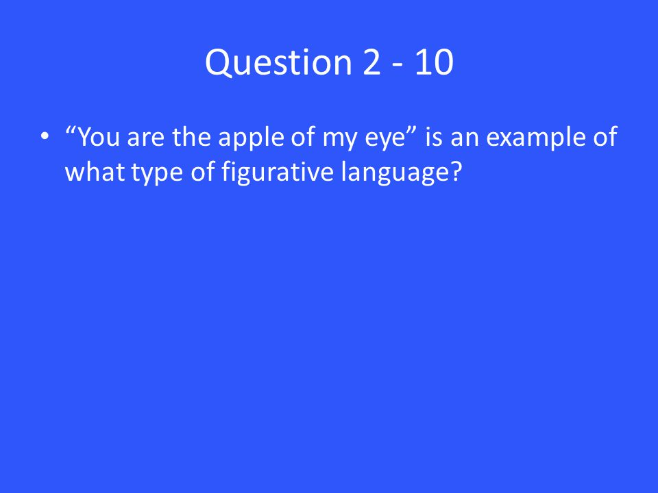 Question 2 - 10 You are the apple of my eye is an example of what type of figurative language