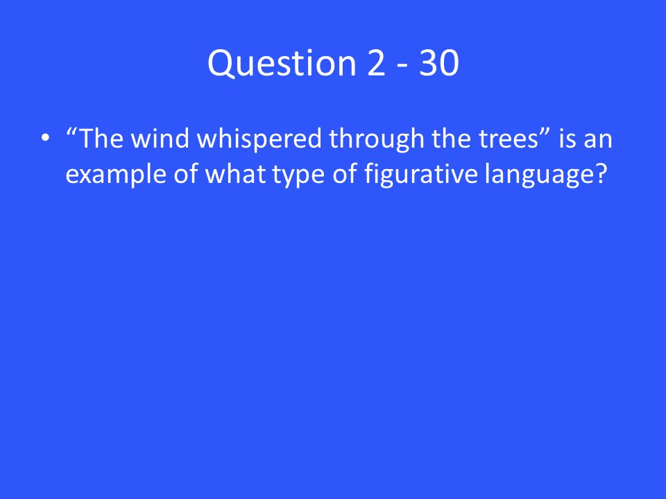 Question 2 - 30 The wind whispered through the trees is an example of what type of figurative language