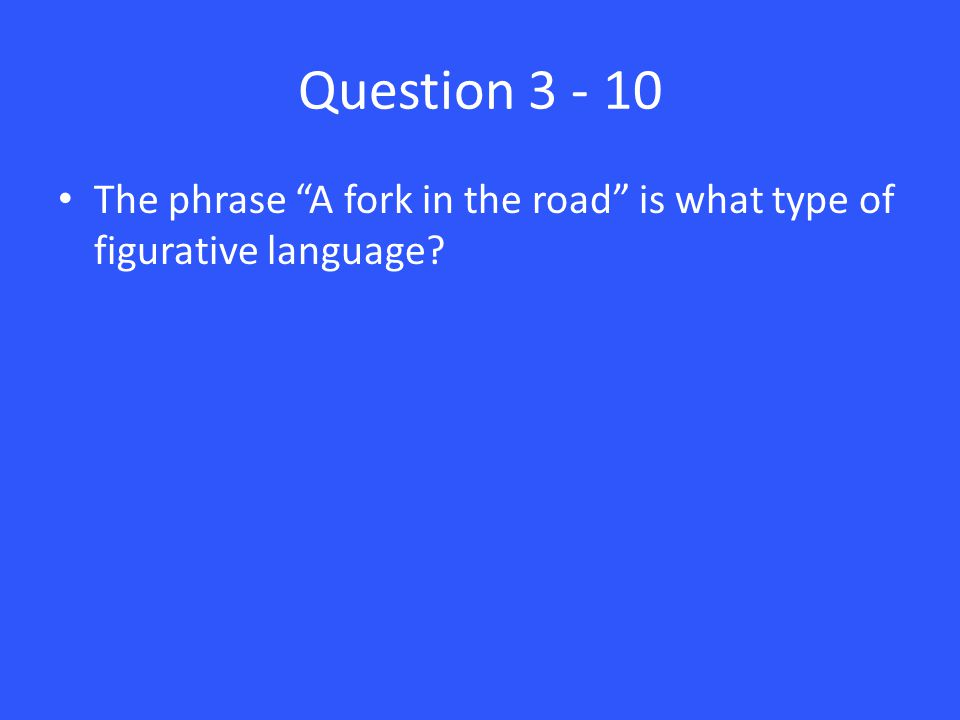 Question 3 - 10 The phrase A fork in the road is what type of figurative language