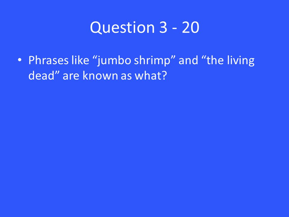 Question 3 - 20 Phrases like jumbo shrimp and the living dead are known as what