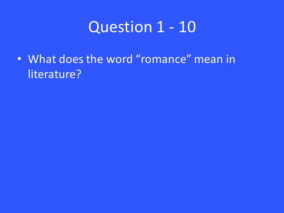 Question 1 - 10 What does the word romance mean in literature