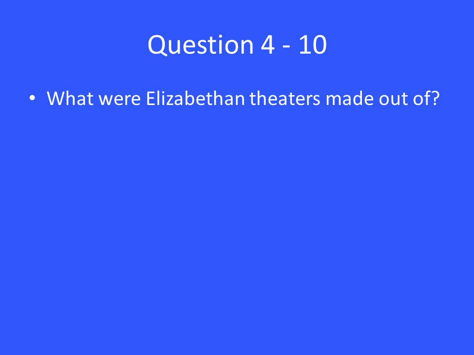 Question 4 - 10 What were Elizabethan theaters made out of