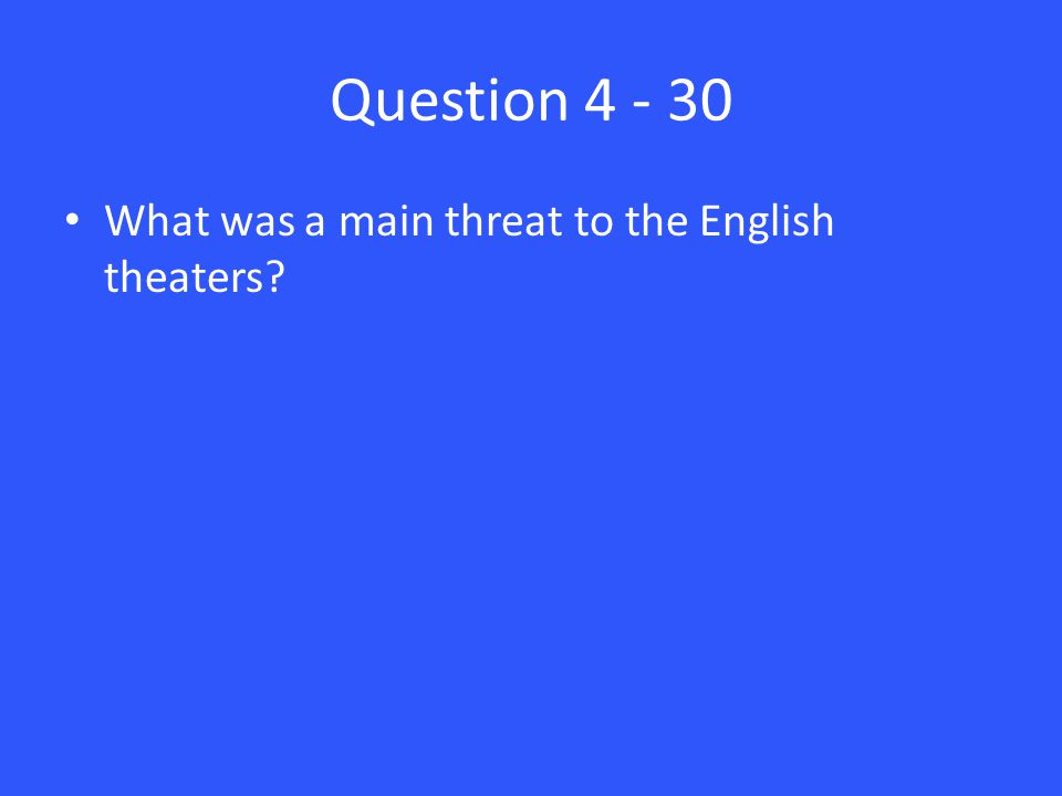 Question 4 - 30 What was a main threat to the English theaters