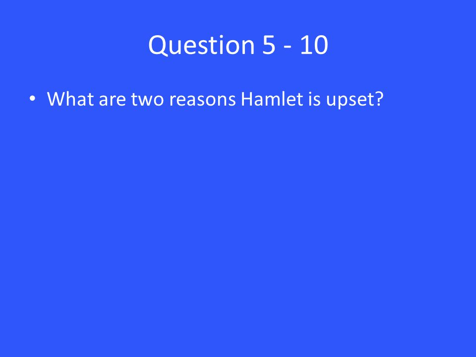 Question 5 - 10 What are two reasons Hamlet is upset