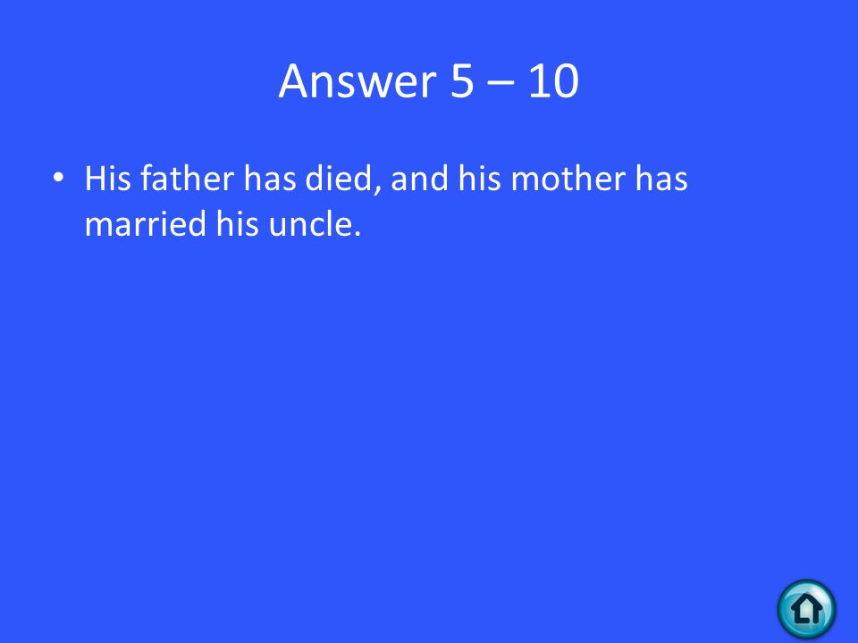 Answer 5 – 10 His father has died, and his mother has married his uncle.