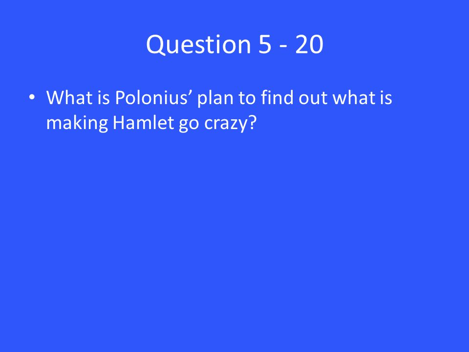 Question 5 - 20 What is Polonius' plan to find out what is making Hamlet go crazy