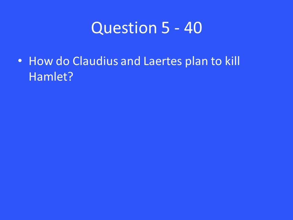 Question 5 - 40 How do Claudius and Laertes plan to kill Hamlet