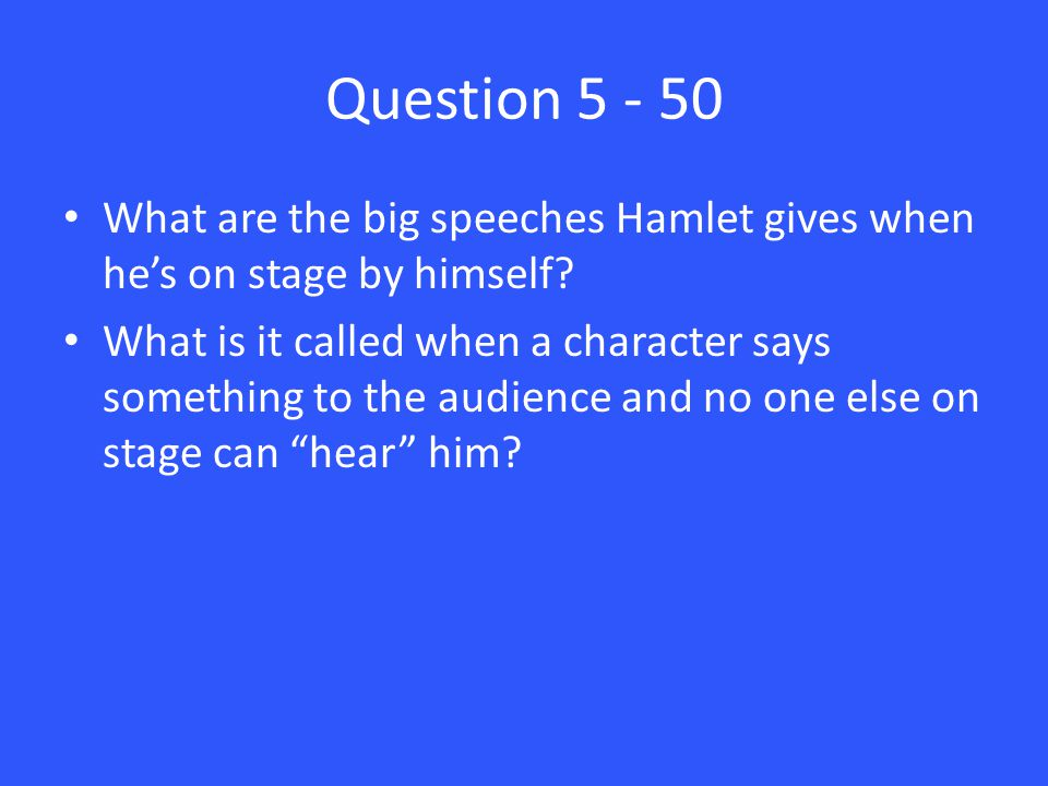 Question 5 - 50 What are the big speeches Hamlet gives when he's on stage by himself.