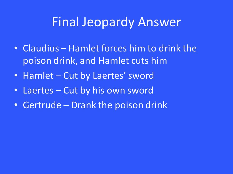 Final Jeopardy Answer Claudius – Hamlet forces him to drink the poison drink, and Hamlet cuts him Hamlet – Cut by Laertes' sword Laertes – Cut by his own sword Gertrude – Drank the poison drink