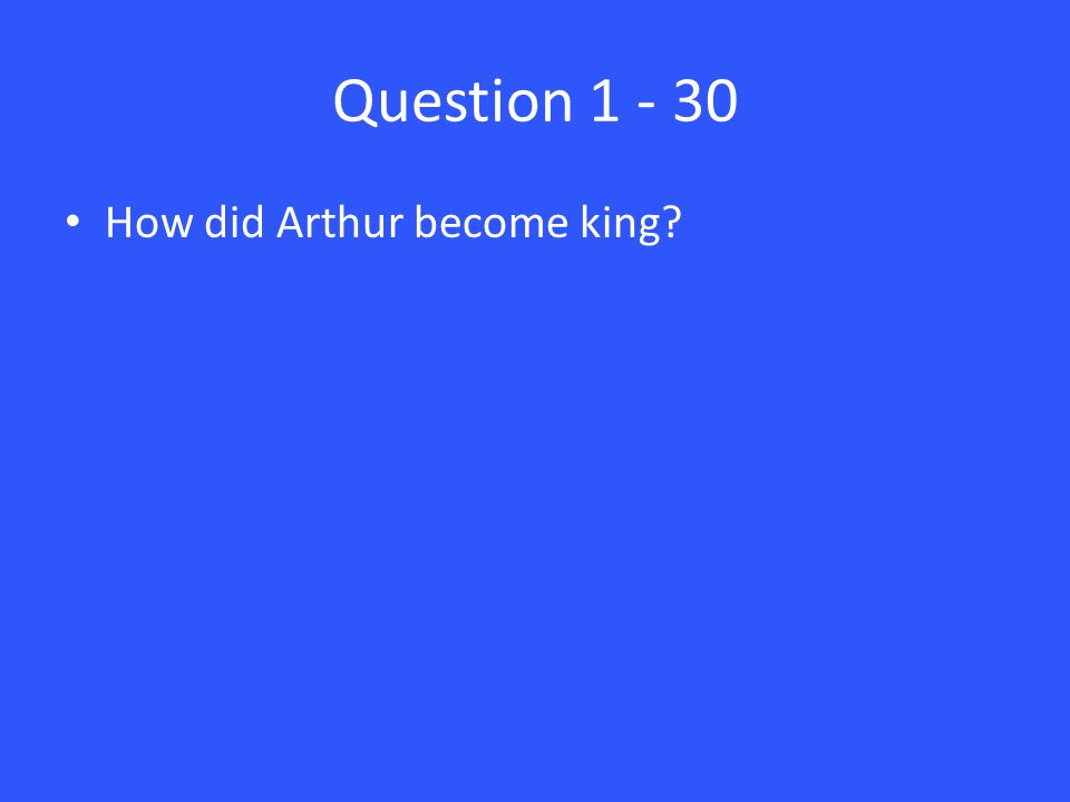 Question 1 - 30 How did Arthur become king