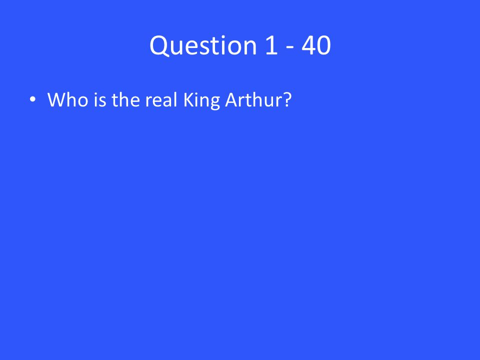 Question 1 - 40 Who is the real King Arthur