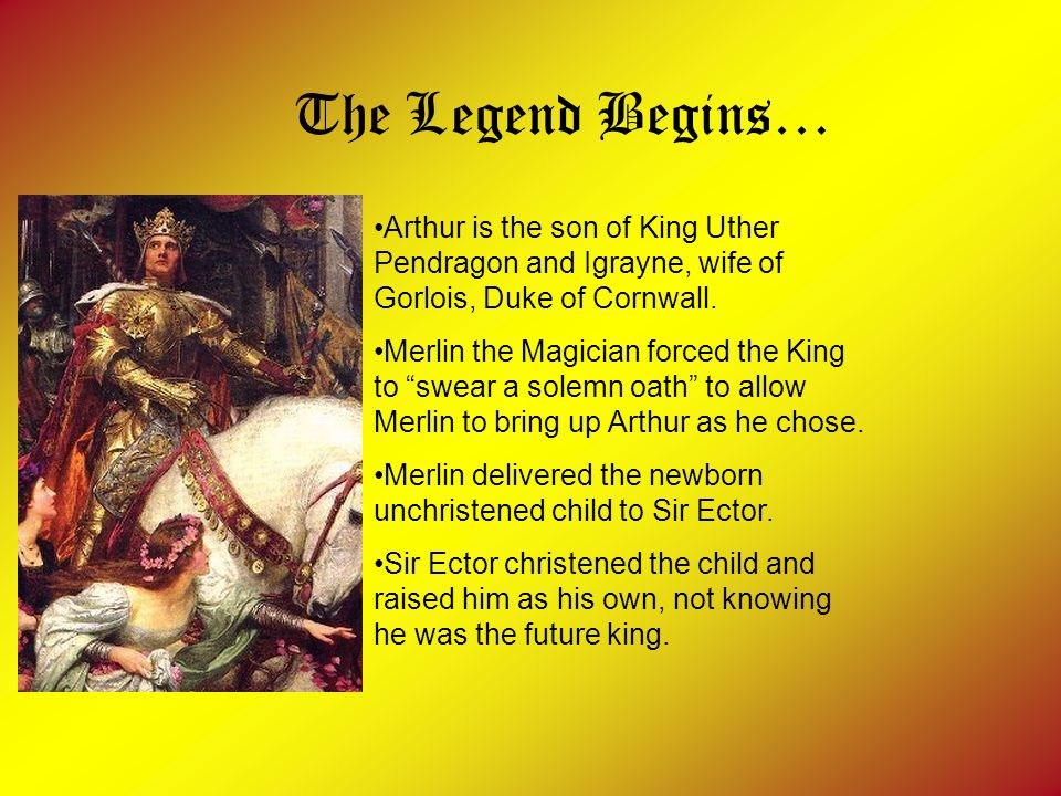 The Legend Begins… Arthur is the son of King Uther Pendragon and Igrayne, wife of Gorlois, Duke of Cornwall.