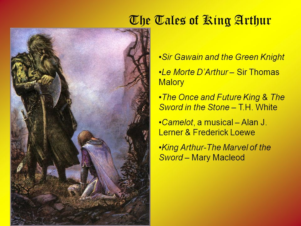 The Tales of King Arthur Sir Gawain and the Green Knight Le Morte D'Arthur – Sir Thomas Malory The Once and Future King & The Sword in the Stone – T.H.