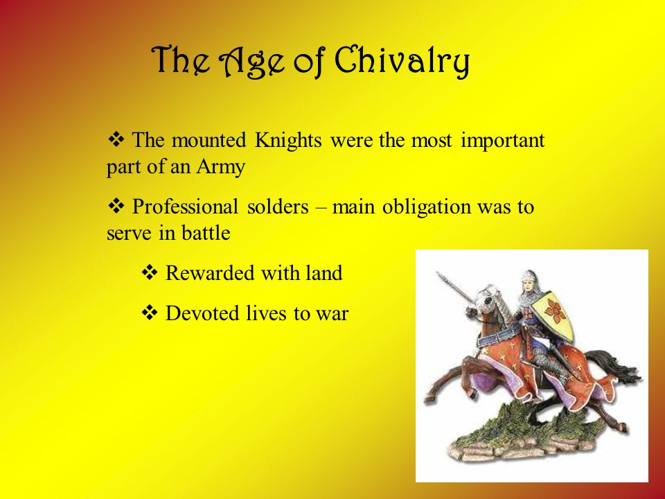 The Age of Chivalry  The mounted Knights were the most important part of an Army  Professional solders – main obligation was to serve in battle  Rewarded with land  Devoted lives to war