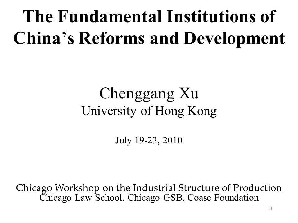 1 The Fundamental Institutions of China's Reforms and Development Chenggang Xu University of Hong Kong July 19-23, 2010 Chicago Workshop on the Industrial Structure of Production Chicago Law School, Chicago GSB, Coase Foundation