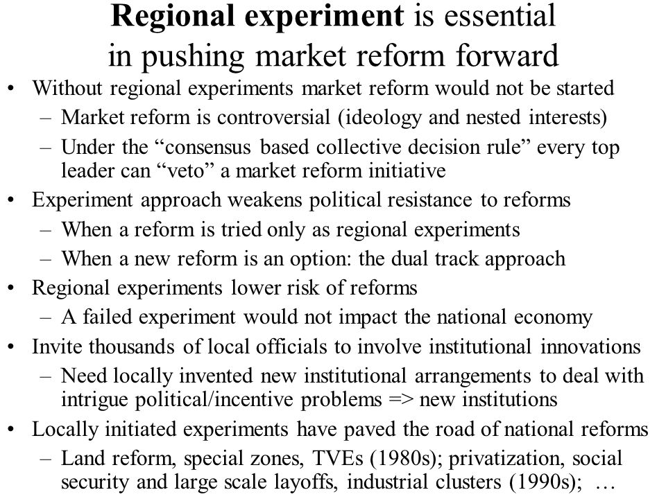 Regional experiment is essential in pushing market reform forward Without regional experiments market reform would not be started –Market reform is controversial (ideology and nested interests) –Under the consensus based collective decision rule every top leader can veto a market reform initiative Experiment approach weakens political resistance to reforms –When a reform is tried only as regional experiments –When a new reform is an option: the dual track approach Regional experiments lower risk of reforms –A failed experiment would not impact the national economy Invite thousands of local officials to involve institutional innovations –Need locally invented new institutional arrangements to deal with intrigue political/incentive problems => new institutions Locally initiated experiments have paved the road of national reforms –Land reform, special zones, TVEs (1980s); privatization, social security and large scale layoffs, industrial clusters (1990s); …