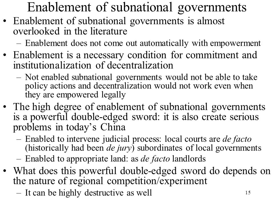 15 Enablement of subnational governments Enablement of subnational governments is almost overlooked in the literature –Enablement does not come out automatically with empowerment Enablement is a necessary condition for commitment and institutionalization of decentralization –Not enabled subnational governments would not be able to take policy actions and decentralization would not work even when they are empowered legally The high degree of enablement of subnational governments is a powerful double-edged sword: it is also create serious problems in today's China –Enabled to intervene judicial process: local courts are de facto (historically had been de jury) subordinates of local governments –Enabled to appropriate land: as de facto landlords What does this powerful double-edged sword do depends on the nature of regional competition/experiment –It can be highly destructive as well
