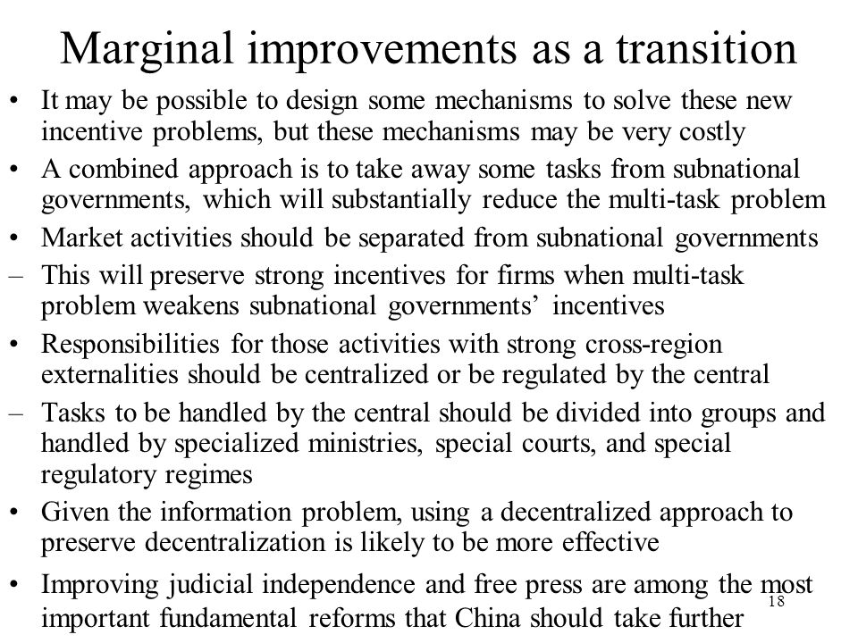 18 Marginal improvements as a transition It may be possible to design some mechanisms to solve these new incentive problems, but these mechanisms may be very costly A combined approach is to take away some tasks from subnational governments, which will substantially reduce the multi-task problem Market activities should be separated from subnational governments –This will preserve strong incentives for firms when multi-task problem weakens subnational governments' incentives Responsibilities for those activities with strong cross-region externalities should be centralized or be regulated by the central –Tasks to be handled by the central should be divided into groups and handled by specialized ministries, special courts, and special regulatory regimes Given the information problem, using a decentralized approach to preserve decentralization is likely to be more effective Improving judicial independence and free press are among the most important fundamental reforms that China should take further