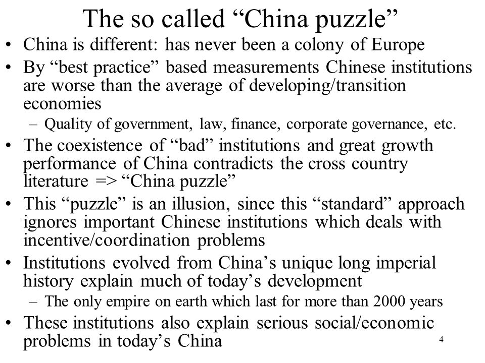 The so called China puzzle China is different: has never been a colony of Europe By best practice based measurements Chinese institutions are worse than the average of developing/transition economies –Quality of government, law, finance, corporate governance, etc.
