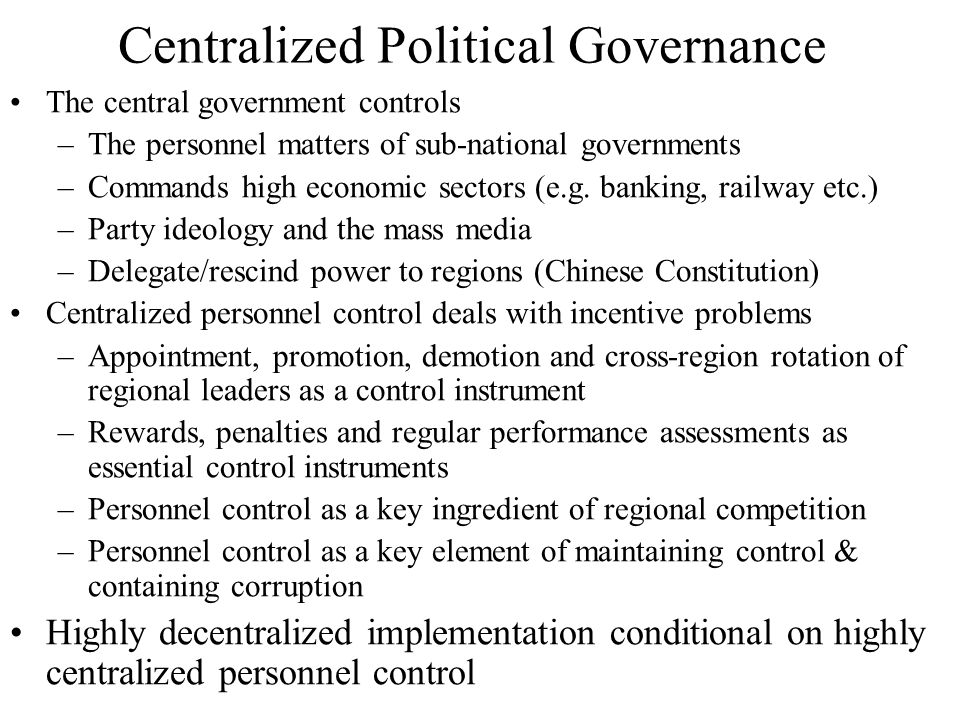 Centralized Political Governance The central government controls –The personnel matters of sub-national governments –Commands high economic sectors (e.g.