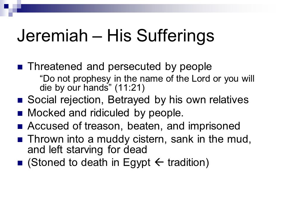 Jeremiah – His Sufferings Threatened and persecuted by people Do not prophesy in the name of the Lord or you will die by our hands (11:21) Social rejection, Betrayed by his own relatives Mocked and ridiculed by people.